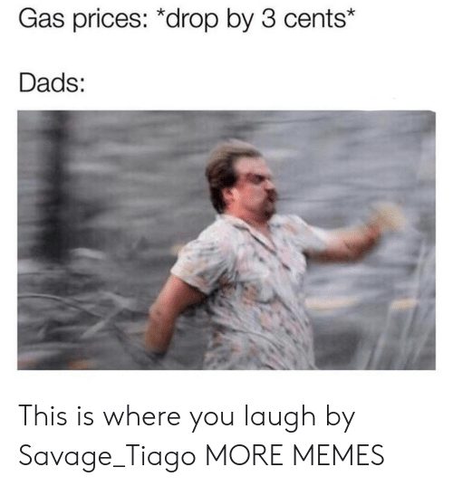 You Laugh: Gas prices: *drop by 3 cents*  Dads: This is where you laugh by Savage_Tiago MORE MEMES