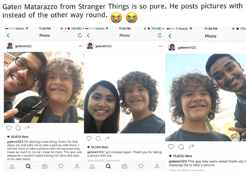 """T-Mobile, Thank You, and Mean: Gaten Matarazzo from Stranger Things is so pure. He posts pictures with  instead of the other way round.  """"ooo T-Mobile  11:20 PM  @  ° 78%.  -..ooo T-Mobile令  11:20 PM  78%)  .  ..ooo T-Mobile令  11:20 PM  78%  Photo  Photo  Photo  gatenm123  gatenm 123  ee gatenm123  26,659 likes  gatenm123 I'm starting a new thing. Every fan that  stops me and asks me to take a picture with them,I  will ask them to take a picture with me because they  mean as much to me as I mean to them. This guy was  19,244 likes  gatenm123I got stopped again. Thank you for taking  15,633 likes  gatenm123 This guy was really sweet thank you f  stopping me to take a picture.  of my new trend  all 4  a  o  a  o"""