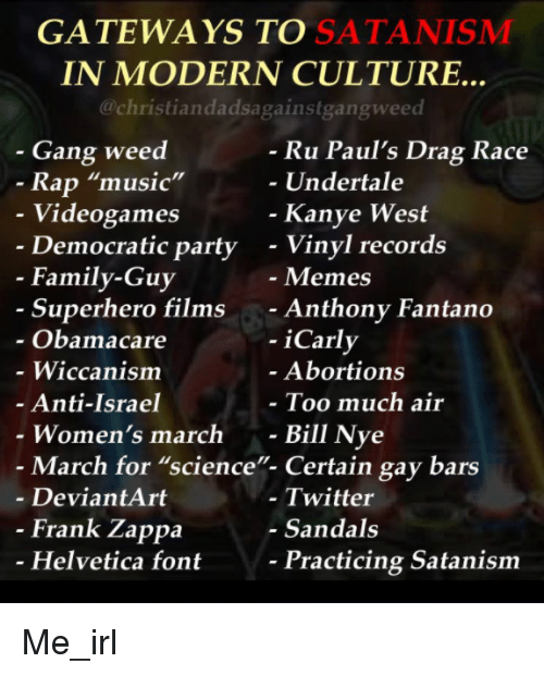 "Obamacare: GATEWAYS TO SATANISMM  IN MODERN CULTURE..  @christiandadsagainstgangweed  - Gang weed  Ru Paul's Drag Race  Undertale  Rap ""music""  Videogames  Democratic party  Kanye West  - Vinyl records  - Memes  - Anthony Fantano  - iCarly  - Family-Guy  Superhero films  Obamacare  - Wiccanism  Anti-Israel  Women's march -  Abortions  Too much air  Bill Nye  - March for ""science""- Certain gay bars  - DeviantArt  - Twitter  - Sandals  Frank Zappa  Helvetica font  Practicing Satanism Me_irl"