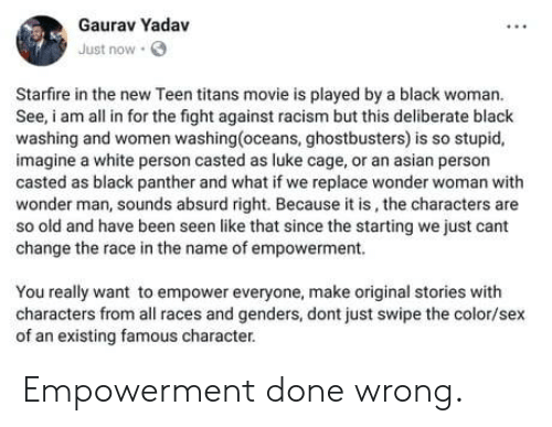 Casted: Gaurav Yadav  Just now  Starfire in the new Teen titans movie is played by a black woman.  See, am all in for the fight against racism but this deliberate black  washing and women washing(oceans, ghostbusters) is so stupid,  imagine a white person casted as luke cage, or an asian person  casted as black panther and what if we replace wonder woman with  wonder man, sounds absurd right. Because it is, the characters are  so old and have been seen like that since the starting we just cant  change the race in the name of empowerment.  You really want to empower everyone, make original stories with  characters from all races and genders, dont just swipe the color/sex  of an existing famous character. Empowerment done wrong.