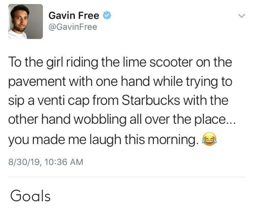 Made Me Laugh: Gavin Free  @GavinFree  To the girl riding the lime scooter on the  pavement with one hand while trying to  sip a venti cap from Starbucks with the  other hand wobbling all over the place...  you made me laugh this morning.  8/30/19, 10:36 AM Goals