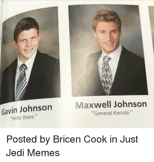 """Hello, Jedi, and Memes: Gavin Johnson  Hello there.""""  Maxwell Johnson  """"General Kenobi."""" Posted by Bricen Cook in Just Jedi Memes"""
