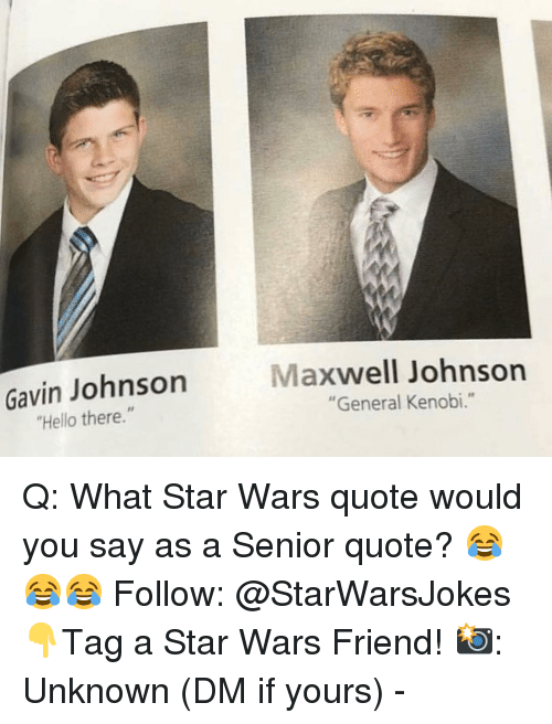"""maxwell: Gavin Johnson  Hello there.""""  Maxwell Johnsorn  """"General Kenobi."""" Q: What Star Wars quote would you say as a Senior quote? 😂😂😂 Follow: @StarWarsJokes 👇Tag a Star Wars Friend! 📸: Unknown (DM if yours) -"""