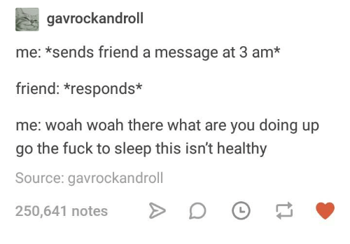 Fuck, Humans of Tumblr, and Sleep: gavrockandroll  me: *sends friend a message at 3 am*  friend: *responds*  me: woah woah there what are you doing up  go the fuck to sleep this isn't healthy  Source: gavrockandroll  250,641 notes D