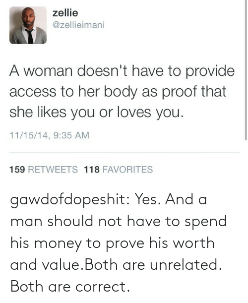 Money, Tumblr, and Blog: gawdofdopeshit:  Yes. And a man should not have to spend his money to prove his worth and value.Both are unrelated. Both are correct.
