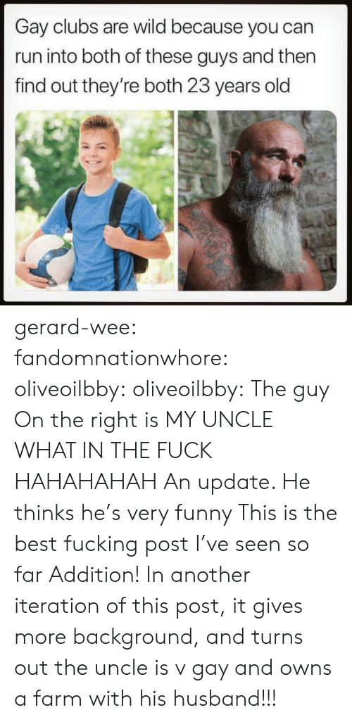 very funny: Gay clubs are wild because you can  run into both of these guys and then  find out they're both 23 years old gerard-wee: fandomnationwhore:  oliveoilbby:  oliveoilbby:   The guy On the right is MY UNCLE WHAT IN THE FUCK HAHAHAHAH   An update. He thinks he's very funny    This is the best fucking post I've seen so far   Addition! In another iteration of this post, it gives more background, and turns out the uncle is v gay and owns a farm with his husband!!!