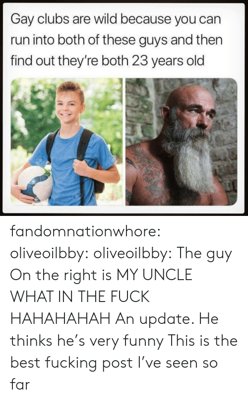 very funny: Gay clubs are wild because you can  run into both of these guys and then  find out they're both 23 years old fandomnationwhore: oliveoilbby:  oliveoilbby:   The guy On the right is MY UNCLE WHAT IN THE FUCK HAHAHAHAH   An update. He thinks he's very funny    This is the best fucking post I've seen so far