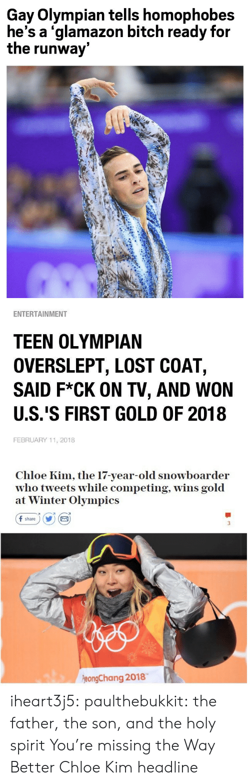 Spirit: Gay Olympian tells homophobes  he's a 'glamazon bitch ready for  the runway   ENTERTAINMENT  TEEN OLYMPIAN  OVERSLEPT, LOST COAT,  SAID F*CK ON TV, AND WON  U.S.'S FIRST GOLD OF 2018  FEBRUARY 11, 2018   Chloe Kim, the 17-year-old snowboarder  who tweets while competing, wins gold  at Winter Olympics  f share) Y E  刁  eongChang 2018 iheart3j5: paulthebukkit: the father, the son, and the holy spirit  You're missing the Way Better Chloe Kim headline