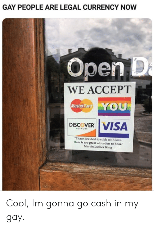 currency: GAY PEOPLE ARE LEGAL CURRENCY NOW  Open D  a  WE ACCEPT  YOU  MasterCard  VISA  DISCOVER  NETWORK  I have decided to stick with love.  Hate is too great a burden to bear.  Martin Luther King Cool, Im gonna go cash in my gay.