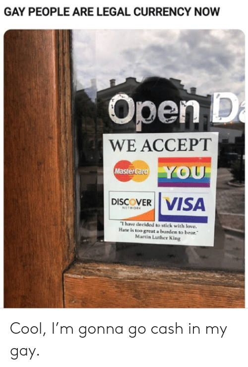 Love, Martin, and MasterCard: GAY PEOPLE ARE LEGAL CURRENCY NOW  Open D  a  WE ACCEPT  YOU  MasterCard  VISA  DISCOVER  NETWORK  I have decided to stick with love.  Hate is too great a burden to bear.  Martin Luther King Cool, I'm gonna go cash in my gay.