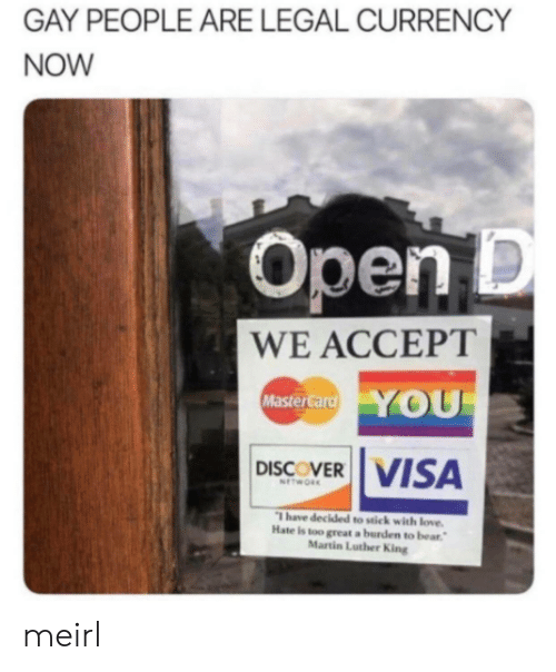 currency: GAY PEOPLE ARE LEGAL CURRENCY  NOW  Open D  WE ACCEPT  YOU  MasterCard  DISCOVER VISA  NETWORK  Thave decided to stick with love.  Hate is too great a burden to bear  Martin Luther King meirl