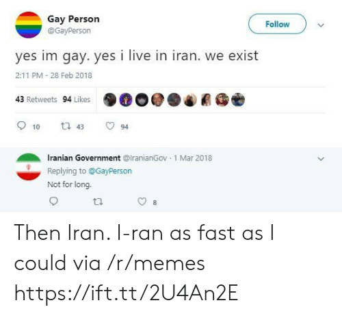Feb 2018: Gay Person  Follow  @GayPerson  yes im gay. yes i live in iran. we exist  2:11 PM 28 Feb 2018  43 Retweets 94 Likes  t 43  10  94  Iranian Government @lranianGov 1 Mar 2018  Replying to@GayPerson  Not for long. Then Iran. I-ran as fast as I could via /r/memes https://ift.tt/2U4An2E