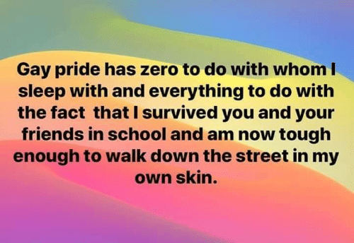 Dank, Friends, and School: Gay pride has zero to do with whom I  sleep with and everything to do with  the fact that I survived you and your  friends in school and am now tough  enough to walk down the street in my  own skin.