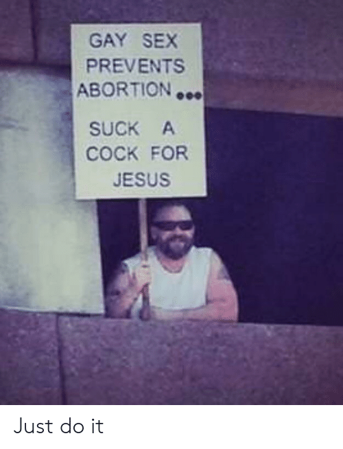 Jesus, Just Do It, and Sex: GAY SEX  PREVENTS  ABORTION  SUCK A  COCK FOR  JESUS Just do it