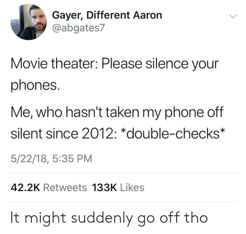 Phone, Taken, and Movie: Gayer, Different Aaron  @abgates7  Movie theater: Please silence your  phones.  Me, who hasn't taken my phone off  silent since 2012: *double-checks  5/22/18, 5:35 PM  42.2K Retweets 133K Likes It might suddenly go off tho