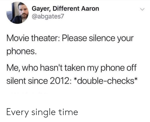 Movie Theater: Gayer, Different Aaron  @abgates7  Movie theater: Please silence your  phones.  Me, who hasn't taken my phone off  silent since 2012: *double-checks* Every single time
