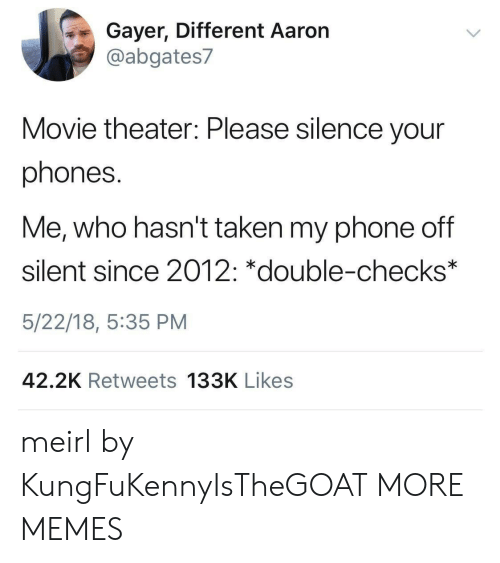 Movie Theater: Gayer, Different Aaron  @abgates7  Movie theater: Please silence your  phones.  Me, who hasn't taken my phone off  silent since 2012: *double-checks*  5/22/18, 5:35 PM  42.2K Retweets 133K Likes meirl by KungFuKennyIsTheGOAT MORE MEMES