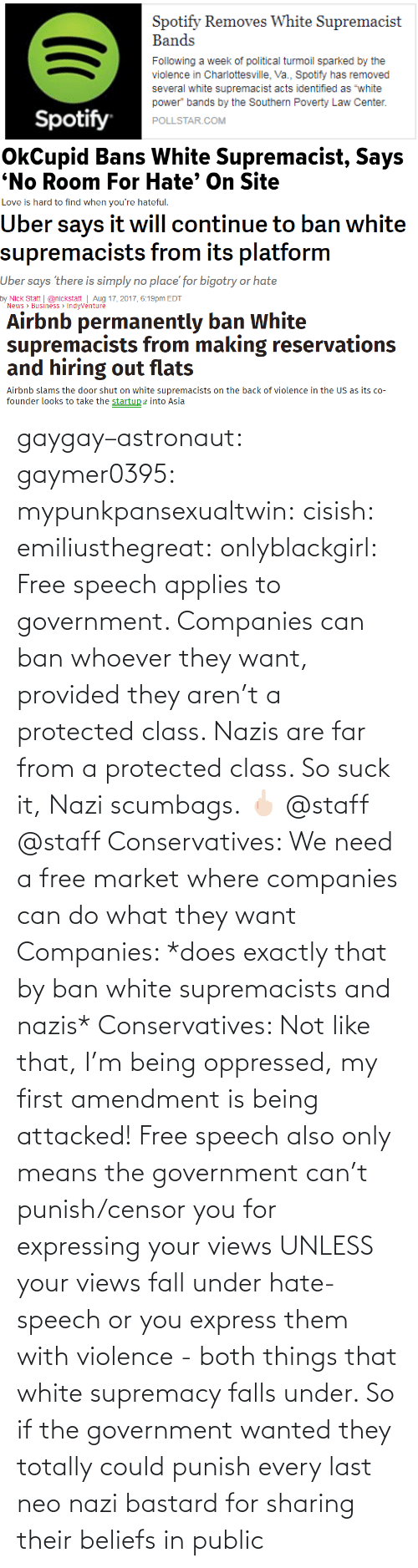 Express: gaygay–astronaut: gaymer0395:  mypunkpansexualtwin:  cisish:  emiliusthegreat:  onlyblackgirl:   Free speech applies to government. Companies can ban whoever they want, provided they aren't a protected class. Nazis are far from a protected class. So suck it, Nazi scumbags. 🖕🏻   @staff      @staff     Conservatives: We need a free market where companies can do what they want Companies: *does exactly that by ban white supremacists and nazis* Conservatives: Not like that, I'm being oppressed, my first amendment is being attacked!  Free speech also only means the government can't punish/censor you for expressing your views UNLESS your views fall under hate-speech or you express them with violence - both things that white supremacy falls under. So if the government wanted they totally could punish every last neo nazi bastard for sharing their beliefs in public