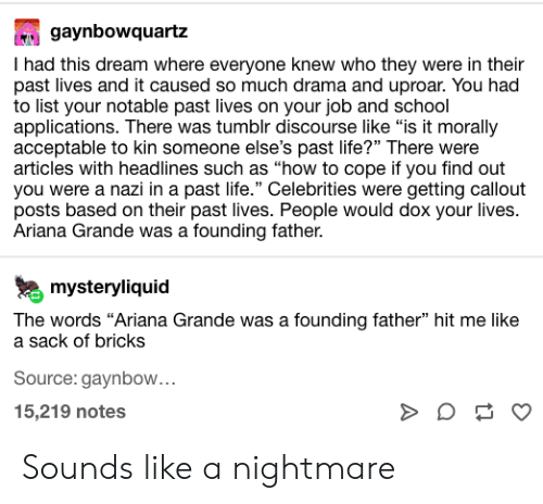 "Ariana Grande, Life, and School: gaynbowquartz  I had this dream where everyone knew who they were in their  past lives and it caused so much drama and uproar. You had  to list your notable past lives on your job and school  applications. There was tumblr discourse like ""is it morally  acceptable to kin someone else's past life?"" There were  articles with headlines such as ""how to cope if you find out  you were a nazi in a past life."" Celebrities were getting callout  posts based on their past lives. People would dox your lives.  Ariana Grande was a founding father.  mysteryliquid  The words ""Ariana Grande was a founding father"" hit me like  a sack of bricks  Source: gaynbow...  15,219 notes  3 Sounds like a nightmare"