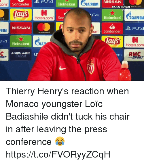 MasterCard, Respect, and Soccer: GAZPROM  NISSAN  com  Santander  Heineken  CANAL+SPORTastercard  DI  Hotels.com  San  Heineken  GAZPROM  ard  NISSAN  ROM  m Santander  mastercard  ays  4  Hotels.com  Heineken  RMC  #EQUALGAME '  RESPECT  om  ORT  SPORT Thierry Henry's reaction when Monaco youngster Loïc Badiashile didn't tuck his chair in after leaving the press conference 😂 https://t.co/FVORyyZCqH