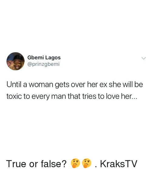 Every Man: Gbemi Lagos  @prinzgbemi  Until a woman gets over her ex she will be  toxic to every man that tries to love her.. True or false? 🤔🤔 . KraksTV