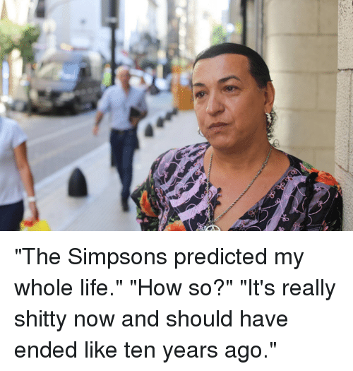 """the simpson: gc """"The Simpsons predicted my whole life."""" """"How so?"""" """"It's really shitty now and should have ended like ten years ago."""""""