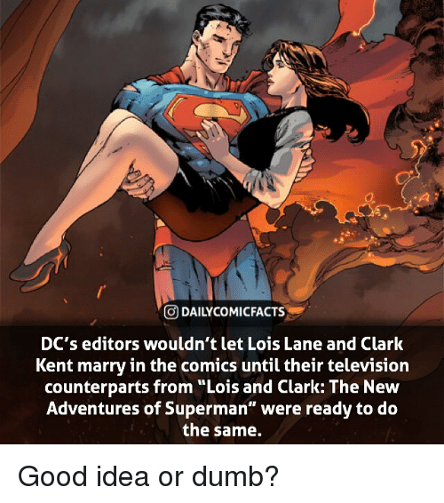 "Clark Kent, Dumb, and Facts: GDAILYCO MI FACTS  DC's editors wouldn't let Lois Lane and Clark  Kent marry in the comics until their television  counterparts from ""Lois and Clark: The New  Adventures of Superman"" were ready to do  the same. Good idea or dumb?"