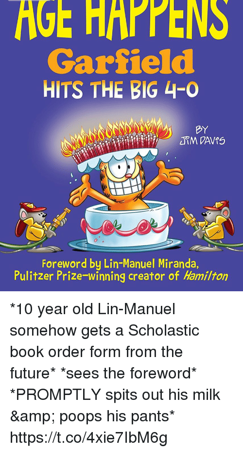 Future, Memes, and Book: GE  HAPPENS  Garfield  HITS THE BIG 4-0  BY  Foreword by Lin-Manuel Miranda  Pulitzer Prize winning creator of Hamilton *10 year old Lin-Manuel somehow gets a Scholastic book order form from the future* *sees the foreword*  *PROMPTLY spits out his milk & poops his pants* https://t.co/4xie7IbM6g