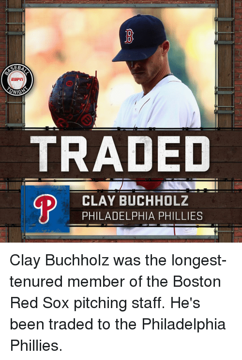Phillied: GEBA  ONIGS  TRADED  D CLAY BUCHHOLZ  PHILADELPHIA PHILLIES Clay Buchholz was the longest-tenured member of the Boston Red Sox pitching staff. He's been traded to the Philadelphia Phillies.