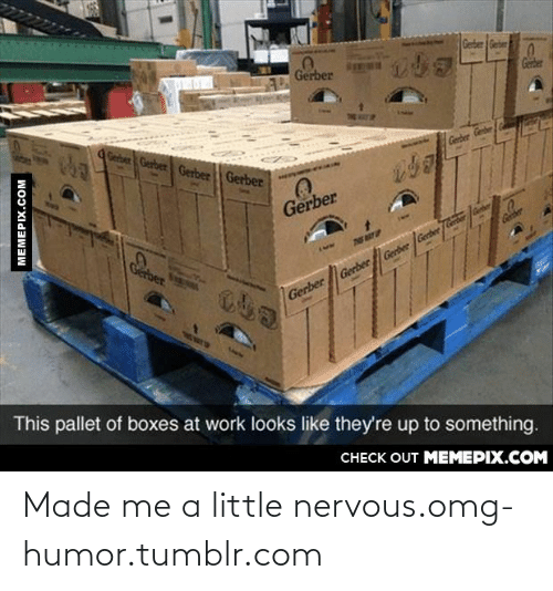 pallet: Geber Geber  Gerber  Gerber  Geber Gerber Gerber Gerber  Gerber Gener  Gerber  Cober  TS ART P  Gerber  Gerber Gerber Gerber Gerter /Geter fe  This pallet of boxes at work looks like they're up to something.  CHECK OUT MEMEPIX.COM  MEMEPIX.COM Made me a little nervous.omg-humor.tumblr.com