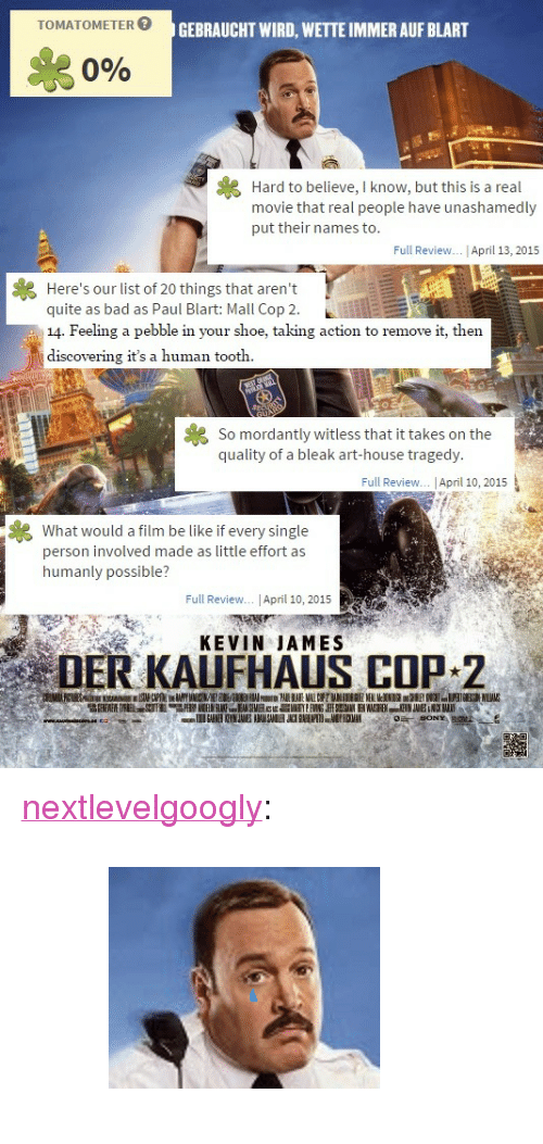 """Kevin James: GEBRAUCHT WIRD, WETTE IMMER AUF BLART  se  0%  Hard to believe, I know, but this is a real  movie that real people have unashamedly  put their names to.  Full Review.. April 13, 2015  Here's our list of 20 things that aren't  quite as bad as Paul Blart: Mall Cop 2.  14. Feeling a pebble in your shoe, taking action to remove it, then  discovering it's a human tooth.  So mordantly witless that it takes on the  quality of a bleak art-house tragedy  Full Review... 