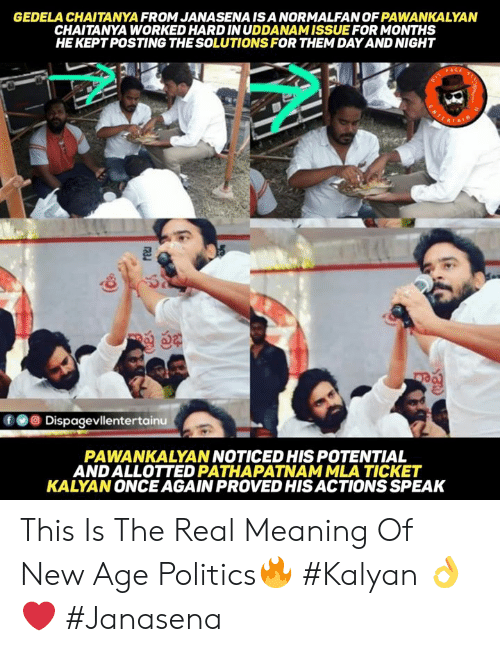 Memes, Politics, and Meaning: GEDELA CHAITANYA FROM JANASENA ISA NORMALFAN OF PAWANKALYAN  CHAITANYA WORKED HARD INUDDANAM ISSUE FOR MONTHS  HE KEPT POSTING THE SOLUTIONS FOR THEM DAY AND NIGHT  fDispagevllentertainu  PAWANKALYAN NOTICED HIS POTENTIAL  ANDALLOTTED PATHAPATNAMMLA TICKET  KALYAN ONCE AGAIN PROVED HIS ACTIONS SPEAK This Is The Real Meaning Of New Age Politics🔥 #Kalyan 👌❤ #Janasena