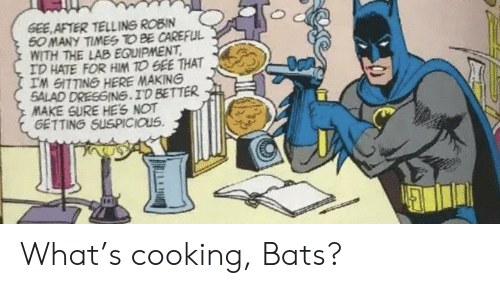 Be Careful: GEE AFTER TELLING ROBIN  50 MANY TIMES TO BE CAREFUL  WITH THE LAB EQUIPMENT  ID HATE FOR HIM TO GEE THAT  IM GITTING HERE MAKING  SALAD DRESGING.ID BETTER  MAKE SURE HES NOT  GETTING SUSPICIOUS What's cooking, Bats?