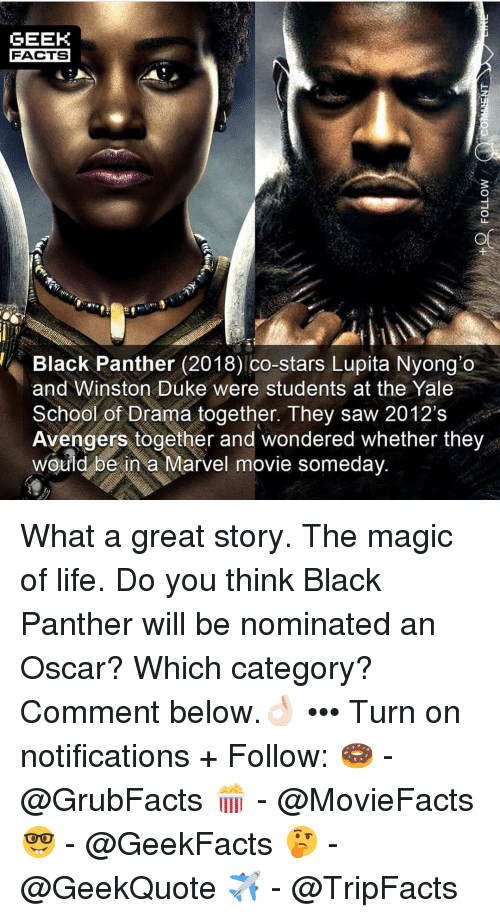 Facts, Life, and Memes: GEEH  FACTS  L1  Black Panther (2018) co-stars Lupita Nyong'o  and Winston Duke were students at the Yale  School of Drama together. They saw 2012's  Avengers together and wondered whether they  would be in a Marvel movie someday What a great story. The magic of life. Do you think Black Panther will be nominated an Oscar? Which category? Comment below.👌🏻 ••• Turn on notifications + Follow: 🍩 - @GrubFacts 🍿 - @MovieFacts 🤓 - @GeekFacts 🤔 - @GeekQuote ✈️ - @TripFacts