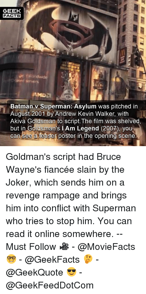 posterity: GEEK  FACTS  5  LON  Batman v Superman: Asylum was pitched in  August 2001 by Andrew Kevin Walker, with  Akiva Goldsman to script. The film was shelved,  but in Goldsman's I Am Legend (2007), you  can see a teaser poster in the opening scene Goldman's script had Bruce Wayne's fiancée slain by the Joker, which sends him on a revenge rampage and brings him into conflict with Superman who tries to stop him. You can read it online somewhere. -- Must Follow 🎥 - @MovieFacts 🤓 - @GeekFacts 🤔 - @GeekQuote 😎 - @GeekFeedDotCom
