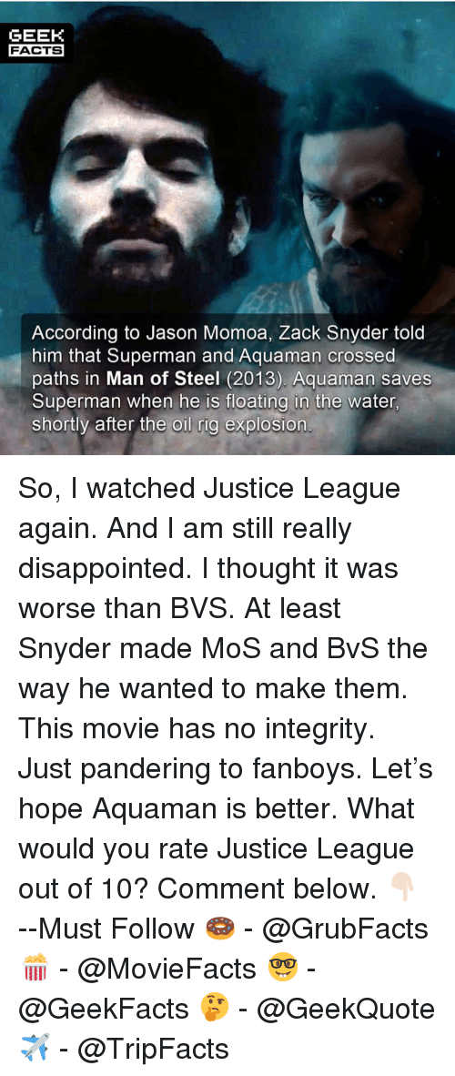 rig: GEEK  FACTS  According to Jason Momoa, Zack Snyder told  him that Superman and Aquaman crossed  paths in Man of Steel (2013). Aquaman saves  Superman when he is floating in the water  shortly after the oil rig explosion So, I watched Justice League again. And I am still really disappointed. I thought it was worse than BVS. At least Snyder made MoS and BvS the way he wanted to make them. This movie has no integrity. Just pandering to fanboys. Let's hope Aquaman is better. What would you rate Justice League out of 10? Comment below. 👇🏻 --Must Follow 🍩 - @GrubFacts 🍿 - @MovieFacts 🤓 - @GeekFacts 🤔 - @GeekQuote ✈️ - @TripFacts