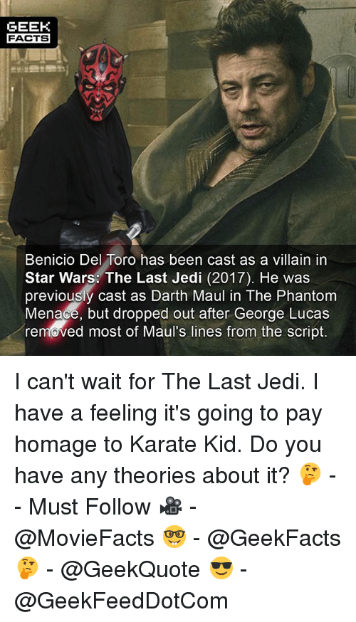 darth maul: GEEK  FACTS  Benicio Del Toro has been cast as a villain in  Star Wars: The Last Jedi (2017). He was  previously cast as Darth Maul in The Phantom  Menace, but dropped out after George Lucas  removed most of Maul's lines from the script. I can't wait for The Last Jedi. I have a feeling it's going to pay homage to Karate Kid. Do you have any theories about it? 🤔 -- Must Follow 🎥 - @MovieFacts 🤓 - @GeekFacts 🤔 - @GeekQuote 😎 - @GeekFeedDotCom