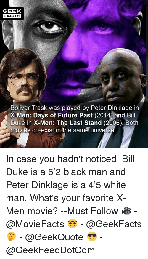 last stand: GEEK  FACTS  Bolivar Trask was played by Peter Dinklage in  X Men: Days of Future Past (2014 and Bill  Duke in X-Men: The Last Stand (2006). Both  movies co-exist in the same univers In case you hadn't noticed, Bill Duke is a 6'2 black man and Peter Dinklage is a 4'5 white man. What's your favorite X-Men movie? --Must Follow 🎥 - @MovieFacts 🤓 - @GeekFacts 🤔 - @GeekQuote 😎 - @GeekFeedDotCom