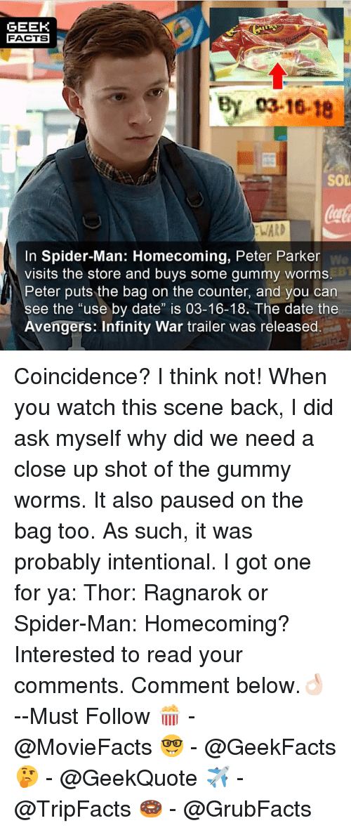 """Facts, Memes, and Spider: GEEK  FACTS  By 03-16-18  SOD  WARD  In Spider-Man: Homecoming, Peter Parker  visits the store and buys some gummy worms  Peter puts the bag on the counter, and you can  We  ee the """"use by date"""" is 03-16-18. The date the  Avengers: Infinity War trailer was released Coincidence? I think not! When you watch this scene back, I did ask myself why did we need a close up shot of the gummy worms. It also paused on the bag too. As such, it was probably intentional. I got one for ya: Thor: Ragnarok or Spider-Man: Homecoming? Interested to read your comments. Comment below.👌🏻 --Must Follow 🍿 - @MovieFacts 🤓 - @GeekFacts 🤔 - @GeekQuote ✈️ - @TripFacts 🍩 - @GrubFacts"""