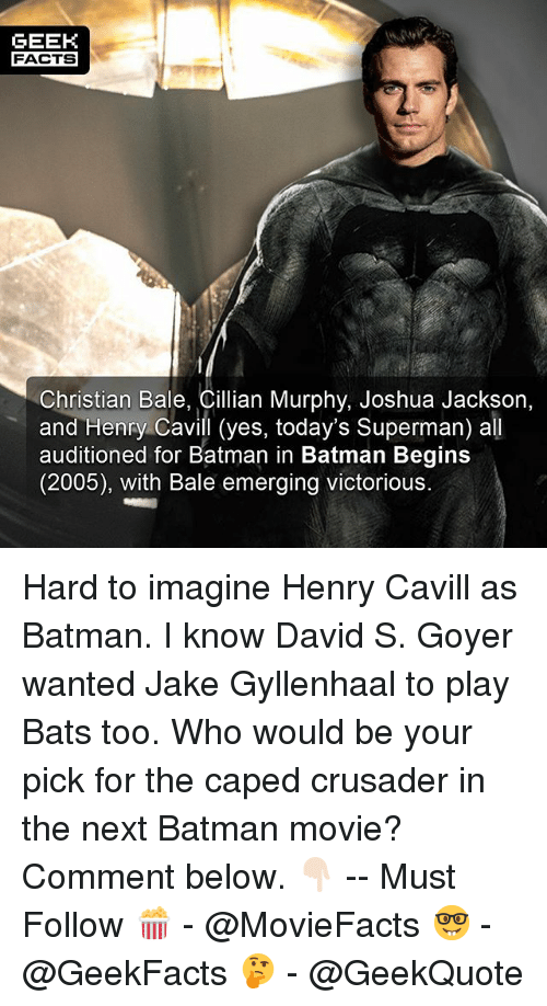 Jake Gyllenhaal: GEEK  FACTS  Christian Bale, Cillian Murphy, Joshua Jackson,  and Henry Cavill (yes, today's Superman) all  auditioned for Batman in Batman Begins  (2005), with Bale emerging victorious. Hard to imagine Henry Cavill as Batman. I know David S. Goyer wanted Jake Gyllenhaal to play Bats too. Who would be your pick for the caped crusader in the next Batman movie? Comment below. 👇🏻 -- Must Follow 🍿 - @MovieFacts 🤓 - @GeekFacts 🤔 - @GeekQuote