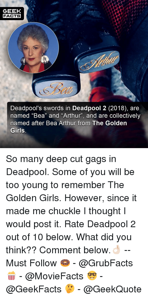 """Arthur, Facts, and Girls: GEEK  FACTS  Deadpool's swords in Deadpool 2 (2018), are  named """"Bea"""" and """"Arthur"""", and are collectively  named after Bea Arthur from The Golden  Girls So many deep cut gags in Deadpool. Some of you will be too young to remember The Golden Girls. However, since it made me chuckle I thought I would post it. Rate Deadpool 2 out of 10 below. What did you think?? Comment below.👌🏻 --Must Follow 🍩 - @GrubFacts 🍿 - @MovieFacts 🤓 - @GeekFacts 🤔 - @GeekQuote"""