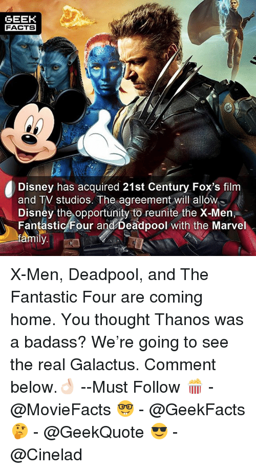 Disney, Facts, and Family: GEEK  FACTS  Disney has acquired 21st Century Fox's film  and TV studios.The agreement will allow  Disney the opportunity to reunite the X-Men,  Fantástic/Four and Deadpool with the Marvel  family. X-Men, Deadpool, and The Fantastic Four are coming home. You thought Thanos was a badass? We're going to see the real Galactus. Comment below.👌🏻 --Must Follow 🍿 - @MovieFacts 🤓 - @GeekFacts 🤔 - @GeekQuote 😎 - @Cinelad