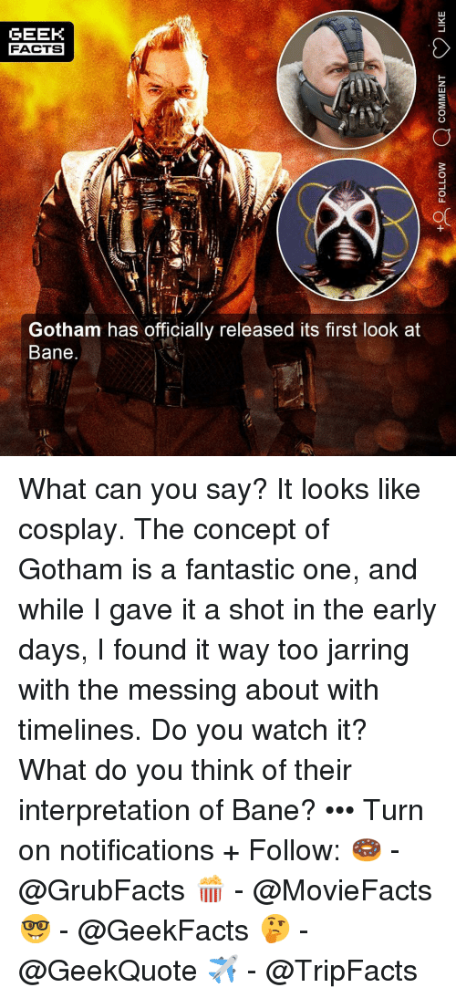 Bane, Facts, and Memes: GEEK  FACTS  Gotham has officially released its first look at  Bane What can you say? It looks like cosplay. The concept of Gotham is a fantastic one, and while I gave it a shot in the early days, I found it way too jarring with the messing about with timelines. Do you watch it? What do you think of their interpretation of Bane? ••• Turn on notifications + Follow: 🍩 - @GrubFacts 🍿 - @MovieFacts 🤓 - @GeekFacts 🤔 - @GeekQuote ✈️ - @TripFacts