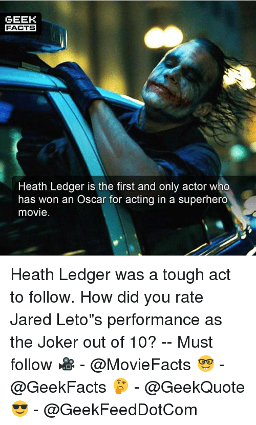 """Geeked: GEEK  FACTS  Heath Ledger is the first and only actor who  has won an Oscar for acting in a superhero  movie Heath Ledger was a tough act to follow. How did you rate Jared Leto""""s performance as the Joker out of 10? -- Must follow 🎥 - @MovieFacts 🤓 - @GeekFacts 🤔 - @GeekQuote 😎 - @GeekFeedDotCom"""