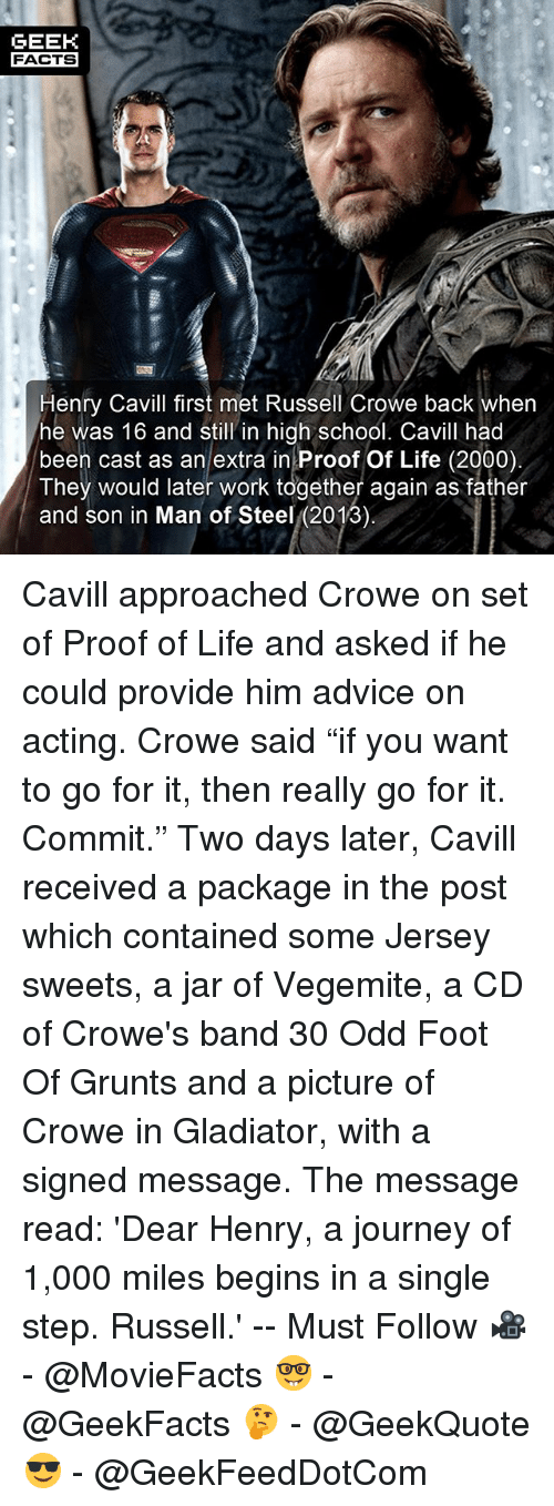 """Jarreds: GEEK  FACTS  Henry Cavill first met Russell Crowe back wher  he was 16 and still in high school. Cavill had  been cast as an extra in Proof Of Life (2000)  They would later work together again as father  and son in Man of Steel (2013) Cavill approached Crowe on set of Proof of Life and asked if he could provide him advice on acting. Crowe said """"if you want to go for it, then really go for it. Commit."""" Two days later, Cavill received a package in the post which contained some Jersey sweets, a jar of Vegemite, a CD of Crowe's band 30 Odd Foot Of Grunts and a picture of Crowe in Gladiator, with a signed message. The message read: 'Dear Henry, a journey of 1,000 miles begins in a single step. Russell.' -- Must Follow 🎥 - @MovieFacts 🤓 - @GeekFacts 🤔 - @GeekQuote 😎 - @GeekFeedDotCom"""
