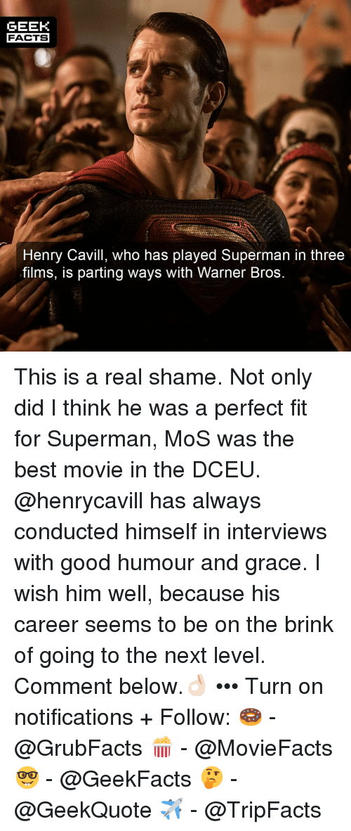 Parting: GEEK  FACTS  Henry Cavill, who has played Superman in three  films, iS parting ways with Warner Bros This is a real shame. Not only did I think he was a perfect fit for Superman, MoS was the best movie in the DCEU. @henrycavill has always conducted himself in interviews with good humour and grace. I wish him well, because his career seems to be on the brink of going to the next level. Comment below.👌🏻 ••• Turn on notifications + Follow: 🍩 - @GrubFacts 🍿 - @MovieFacts 🤓 - @GeekFacts 🤔 - @GeekQuote ✈️ - @TripFacts