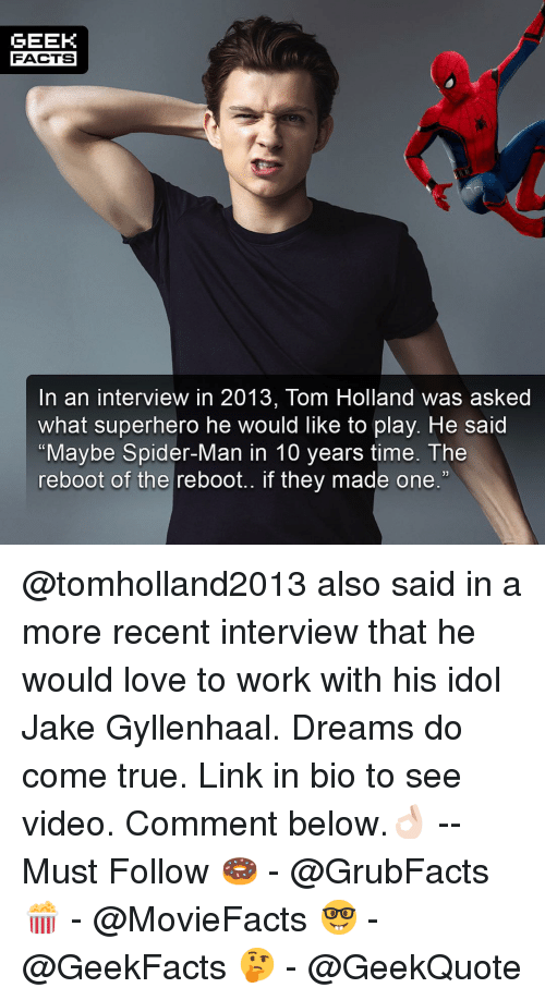 "Facts, Jake Gyllenhaal, and Love: GEEK  FACTS  In an interview in 2013, Tom Holland was asked  what superhero he would like to play. He said  ""Maybe Spider-Man in 10 years time. The  reboot of the reboot.. if they made one.""  13 @tomholland2013 also said in a more recent interview that he would love to work with his idol Jake Gyllenhaal. Dreams do come true. Link in bio to see video. Comment below.👌🏻 --Must Follow 🍩 - @GrubFacts 🍿 - @MovieFacts 🤓 - @GeekFacts 🤔 - @GeekQuote"