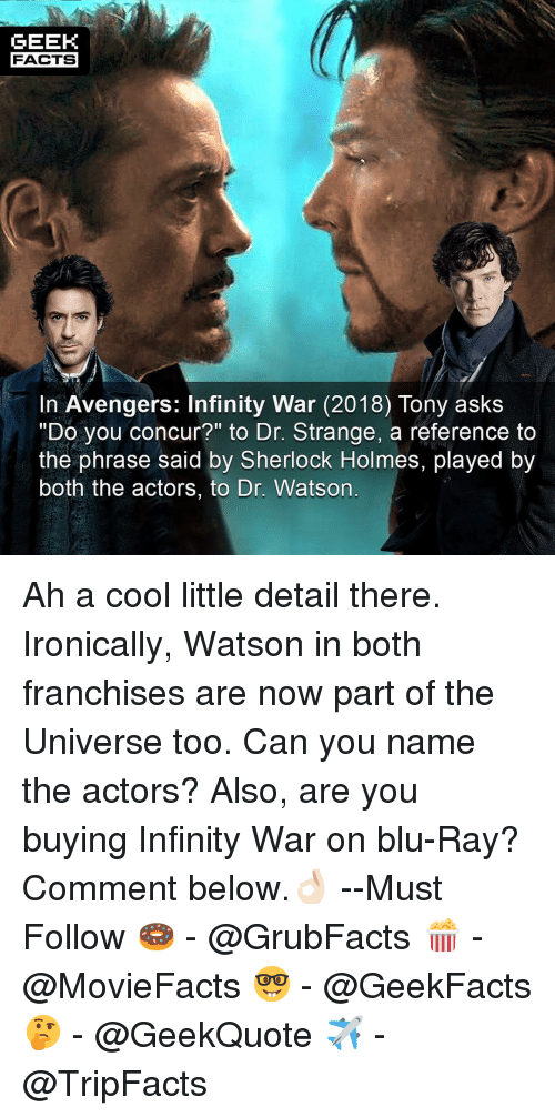 "Facts, Memes, and Sherlock Holmes: GEEK  FACTS  In Avengers: Infinity War (2018) Tony askS  ""Do you concur?"" to Dr. Strange, a reference to  the phrase said by Sherlock Holmes, played by  both the actors, to Dr. Watson Ah a cool little detail there. Ironically, Watson in both franchises are now part of the Universe too. Can you name the actors? Also, are you buying Infinity War on blu-Ray? Comment below.👌🏻 --Must Follow 🍩 - @GrubFacts 🍿 - @MovieFacts 🤓 - @GeekFacts 🤔 - @GeekQuote ✈️ - @TripFacts"