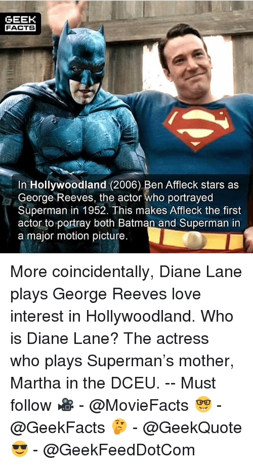 Geeked: GEEK  FACTS  In Hollywoodland (2006) Ben Affleck stars as  George Reeves, the actor Who portrayed  Superman in 1952. This makes Affleck the first  actor to portray both Batman and Superman in  a major motion picture. More coincidentally, Diane Lane plays George Reeves love interest in Hollywoodland. Who is Diane Lane? The actress who plays Superman's mother, Martha in the DCEU. -- Must follow 🎥 - @MovieFacts 🤓 - @GeekFacts 🤔 - @GeekQuote 😎 - @GeekFeedDotCom