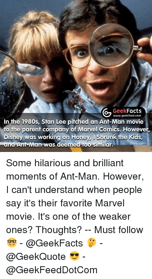 Stanning: Geek  Facts  In the 1980s, Stan Lee www.geekfeed.com  pitched an Ant-Man movie  to the parent company of Marvel Comics. However,  Disney was working on Honey, I Shrunk the Kids,  and Ant-Man was deemed too similar. Some hilarious and brilliant moments of Ant-Man. However, I can't understand when people say it's their favorite Marvel movie. It's one of the weaker ones? Thoughts? -- Must follow 🤓 - @GeekFacts 🤔 - @GeekQuote 😎 - @GeekFeedDotCom